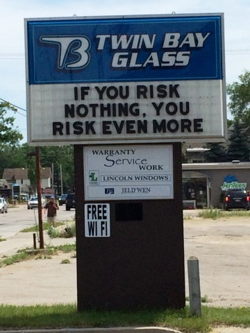 If you risk nothing you risk even more